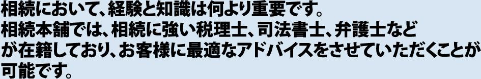 相続において、経験と知識は何より重要です。相続本舗【名古屋・春日井】では、相続に強い税理士、司法書士、弁護士など が在籍しており、お客様に最適なアドバイスをさせていただくことが可能です。